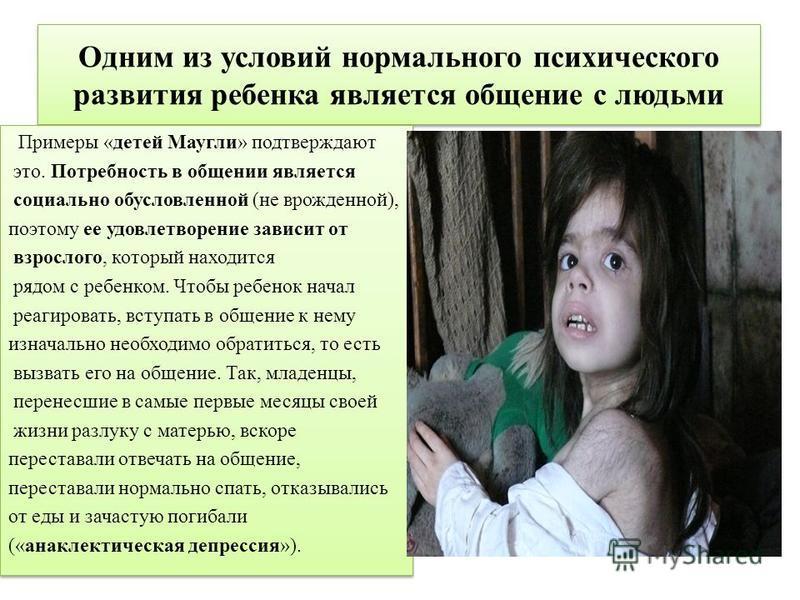 Одним из условий нормального психического развития ребенка является общение с людьми Примеры «детей Маугли» подтверждают это. Потребность в общении является социально обусловленной (не врожденной), поэтому ее удовлетворение зависит от взрослого, кото