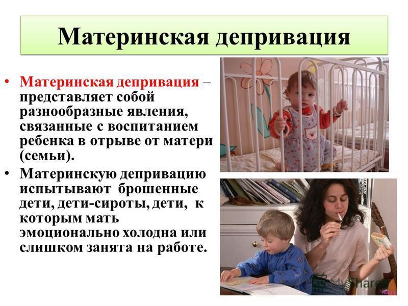 Материнская депривация Материнская депривация – представляет собой разнообразные явления, связанные с воспитанием ребенка в отрыве от матери (семьи). Материнскую депривацию испытывают брошенные дети, дети-сироты, дети, к которым мать эмоционально хол