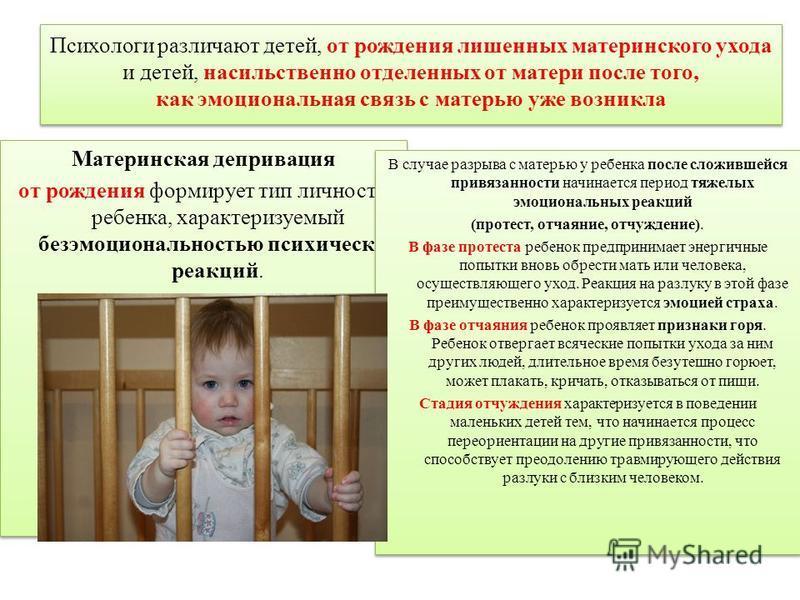 Психологи различают детей, от рождения лишенных материнского ухода и детей, насильственно отделенных от матери после того, как эмоциональная связь с матерью уже возникла Материнская депривация от рождения формирует тип личности ребенка, характеризуем