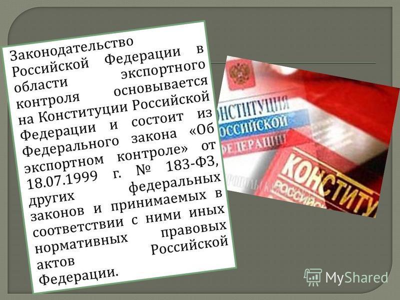 Законодательство Российской Федерации в области экспортного контроля основывается на Конституции Российской Федерации и состоит из Федерального закона « Об экспортном контроле » от 18.07.1999 г. 183- ФЗ, других федеральных законов и принимаемых в соо