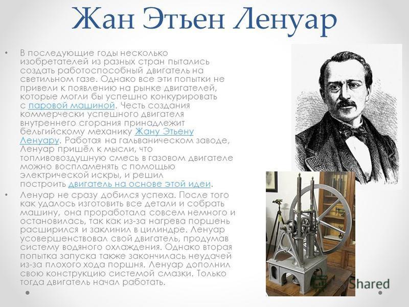 Жан Этьен Ленуар В последующие годы несколько изобретателей из разных стран пытались создать работоспособный двигатель на светильном газе. Однако все эти попытки не привели к появлению на рынке двигателей, которые могли бы успешно конкурировать с пар