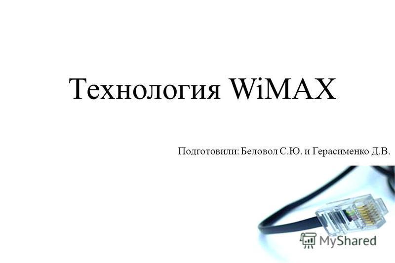 Технология WiMAX Подготовили: Беловол С.Ю. и Герасименко Д.В.