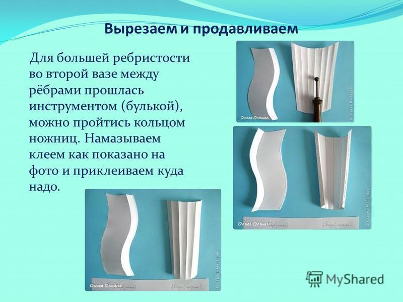 Вырезаем и продавливаем Для большей ребристости во второй вазе между рёбрами прошлась инструментом (булькой), можно пройтись кольцом ножниц. Намазываем клеем как показано на фото и приклеиваем куда надо.