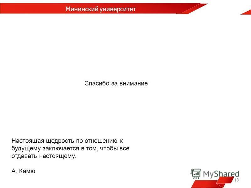 13 Мининский университет Настоящая щедрость по отношению к будущему заключается в том, чтобы все отдавать настоящему. А. Камю Спасибо за внимание
