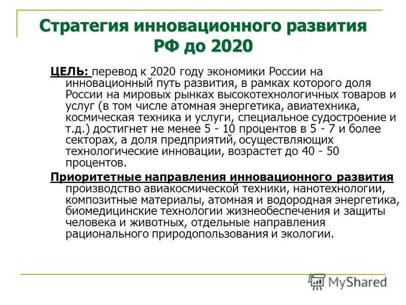 Стратегия инновационного развития РФ до 2020 ЦЕЛЬ: перевод к 2020 году экономики России на инновационный путь развития, в рамках которого доля России на мировых рынках высокотехнологичных товаров и услуг (в том числе атомная энергетика, авиатехника,