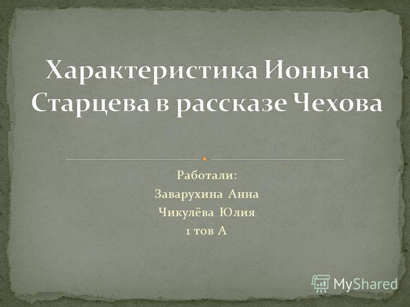 Работали: Заварухина Анна Чикулёва Юлия 1 тов А