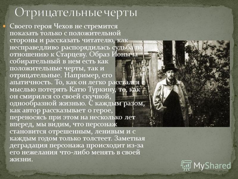 Своего героя Чехов не стремится показать только с положительной стороны и рассказать читателю, как несправедливо распорядилась судьба по отношению к Старцеву. Образ Ионыча собирательный в нем есть как положительные черты, так и отрицательные. Наприме