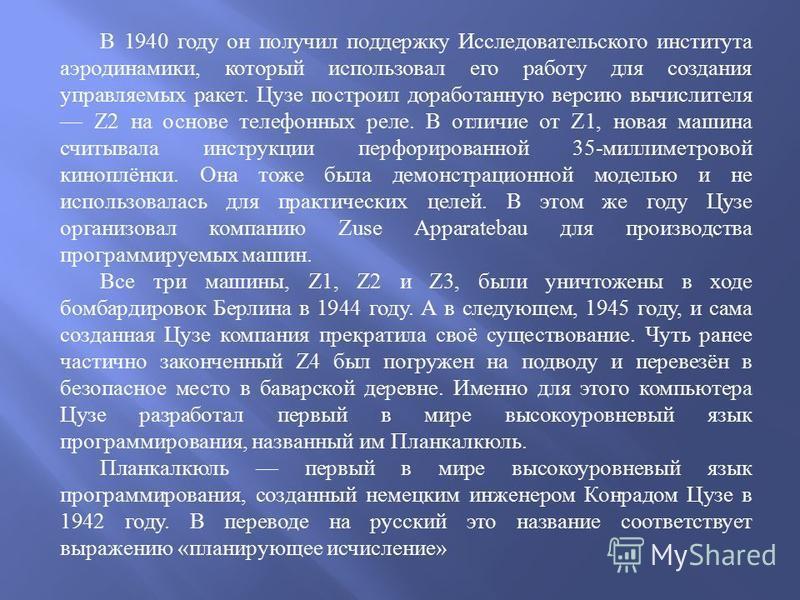 В 1940 году он получил поддержку Исследовательского института аэродинамики, который использовал его работу для создания управляемых ракет. Цузе построил доработанную версию вычислителя Z2 на основе телефонных реле. В отличие от Z1, новая машина считы