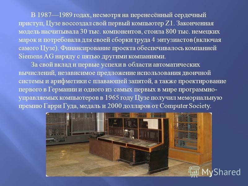 В 19871989 годах, несмотря на перенесённый сердечный приступ, Цузе воссоздал свой первый компьютер Z1. Законченная модель насчитывала 30 тыс. компонентов, стоила 800 тыс. немецких марок и потребовала для своей сборки труда 4 энтузиастов ( включая сам