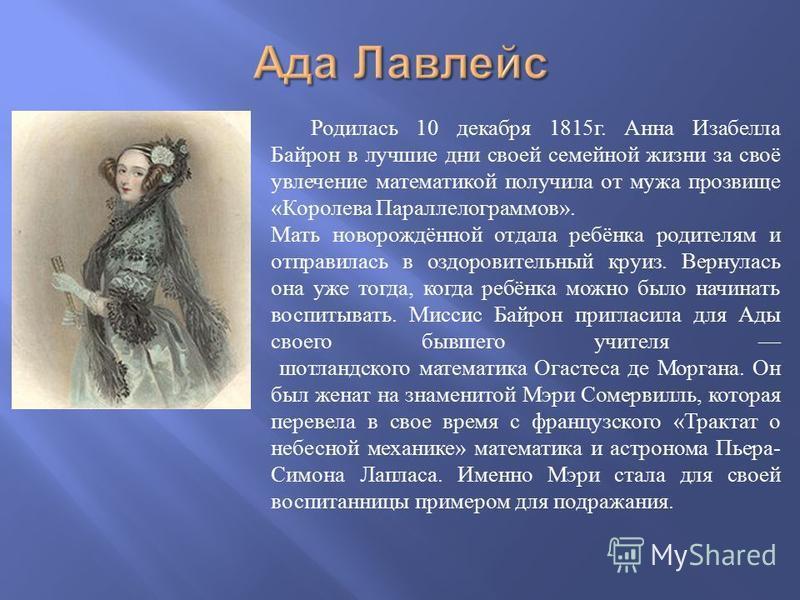 Родилась 10 декабря 1815 г. Анна Изабелла Байрон в лучшие дни своей семейной жизни за своё увлечение математикой получила от мужа прозвище « Королева Параллелограммов ». Мать новорождённой отдала ребёнка родителям и отправилась в оздоровительный круи
