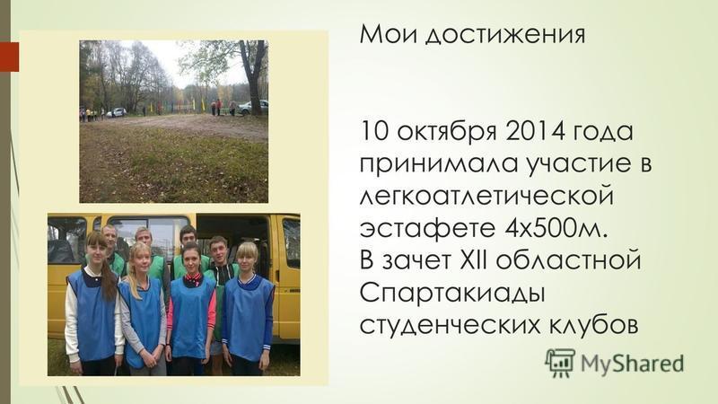 Мои достижения 10 октября 2014 года принимала участие в легкоатлетической эстафете 4 х 500 м. В зачет ХII областной Спартакиады студенческих клубов