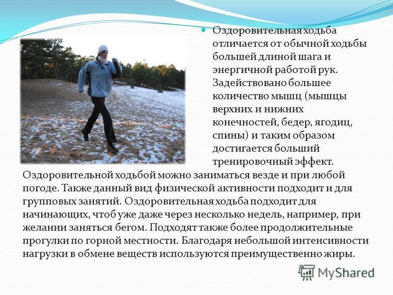 Оздоровительная ходьба отличается от обычной ходьбы большей длиной шага и энергичной работой рук. Задействовано большее количество мышц (мышцы верхних и нижних конечностей, бедер, ягодиц, спины) и таким образом достигается больший тренировочный эффек