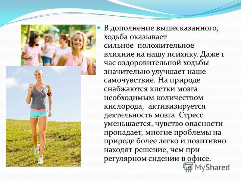 В дополнение вышесказанного, ходьба оказывает сильное положительное влияние на нашу психику. Даже 1 час оздоровительной ходьбы значительно улучшает наше самочувствие. На природе снабжаются клетки мозга необходимым количеством кислорода, активизируетс