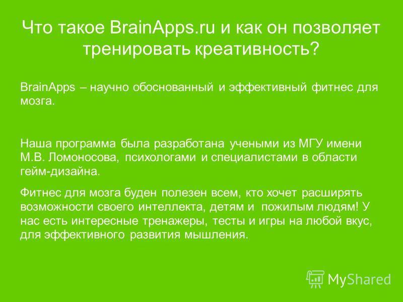 Что такое BrainApps.ru и как он позволяет тренировать креативность? BrainApps – научно обоснованный и эффективный фитнес для мозга. Наша программа была разработана учеными из МГУ имени М.В. Ломоносова, психологами и специалистами в области гейм-дизай