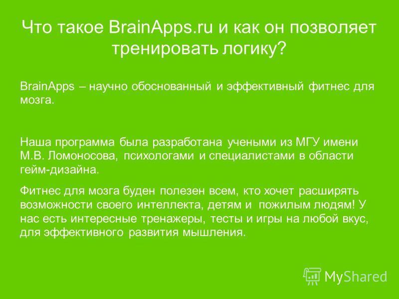 Что такое BrainApps.ru и как он позволяет тренировать логику? BrainApps – научно обоснованный и эффективный фитнес для мозга. Наша программа была разработана учеными из МГУ имени М.В. Ломоносова, психологами и специалистами в области гейм-дизайна. Фи