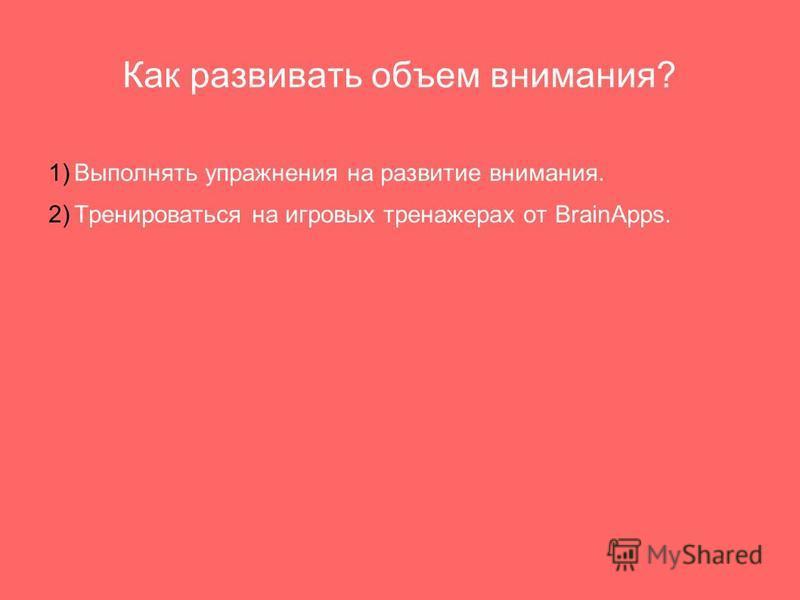 Как развивать объем внимания? 1) Выполнять упражнения на развитие внимания. 2) Тренироваться на игровых тренажерах от BrainApps.