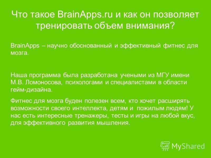 Что такое BrainApps.ru и как он позволяет тренировать объем внимания? BrainApps – научно обоснованный и эффективный фитнес для мозга. Наша программа была разработана учеными из МГУ имени М.В. Ломоносова, психологами и специалистами в области гейм-диз