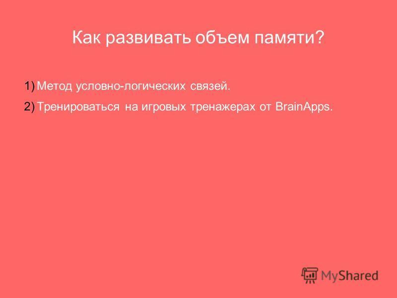 Как развивать объем памяти? 1) Метод условно-логических связей. 2) Тренироваться на игровых тренажерах от BrainApps.