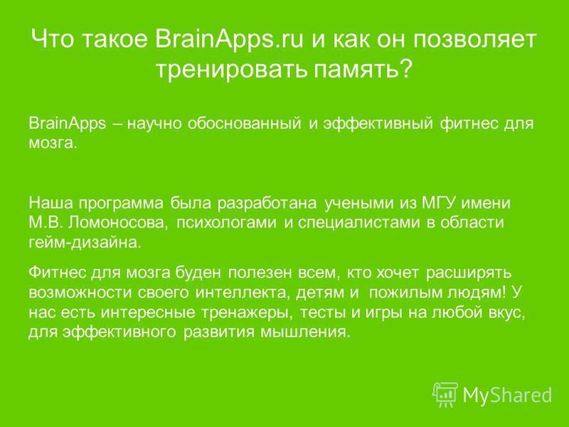 Что такое BrainApps.ru и как он позволяет тренировать память? BrainApps – научно обоснованный и эффективный фитнес для мозга. Наша программа была разработана учеными из МГУ имени М.В. Ломоносова, психологами и специалистами в области гейм-дизайна. Фи