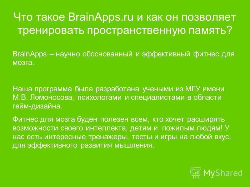Что такое BrainApps.ru и как он позволяет тренировать пространственную память? BrainApps – научно обоснованный и эффективный фитнес для мозга. Наша программа была разработана учеными из МГУ имени М.В. Ломоносова, психологами и специалистами в области