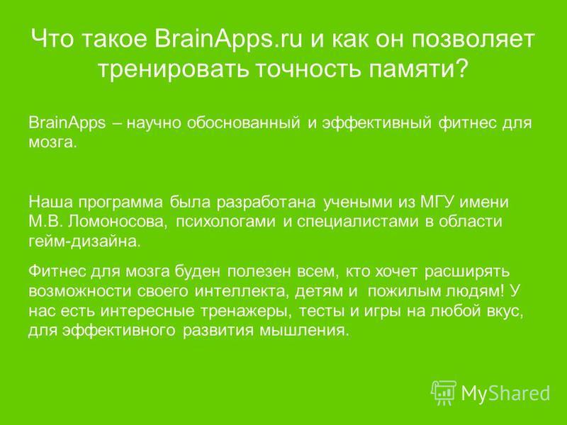 Что такое BrainApps.ru и как он позволяет тренировать точность памяти? BrainApps – научно обоснованный и эффективный фитнес для мозга. Наша программа была разработана учеными из МГУ имени М.В. Ломоносова, психологами и специалистами в области гейм-ди