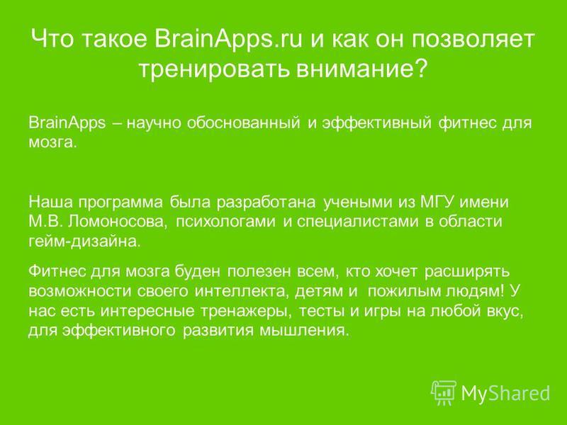 Что такое BrainApps.ru и как он позволяет тренировать внимание? BrainApps – научно обоснованный и эффективный фитнес для мозга. Наша программа была разработана учеными из МГУ имени М.В. Ломоносова, психологами и специалистами в области гейм-дизайна.