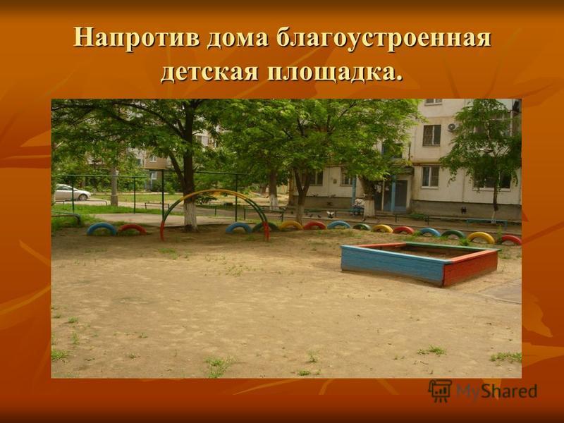 Напротив дома благоустроенная детская площадка.