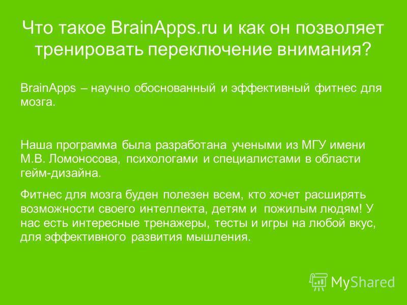 Что такое BrainApps.ru и как он позволяет тренировать переключение внимания? BrainApps – научно обоснованный и эффективный фитнес для мозга. Наша программа была разработана учеными из МГУ имени М.В. Ломоносова, психологами и специалистами в области г