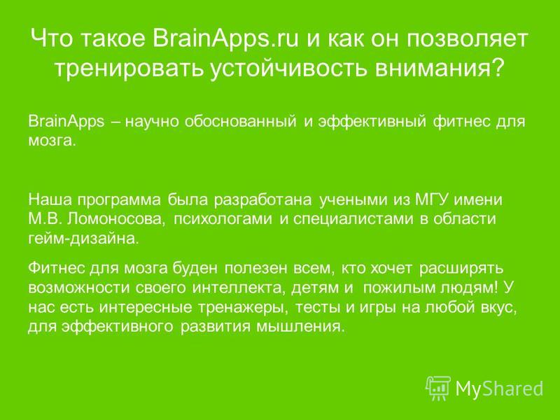 Что такое BrainApps.ru и как он позволяет тренировать устойчивость внимания? BrainApps – научно обоснованный и эффективный фитнес для мозга. Наша программа была разработана учеными из МГУ имени М.В. Ломоносова, психологами и специалистами в области г