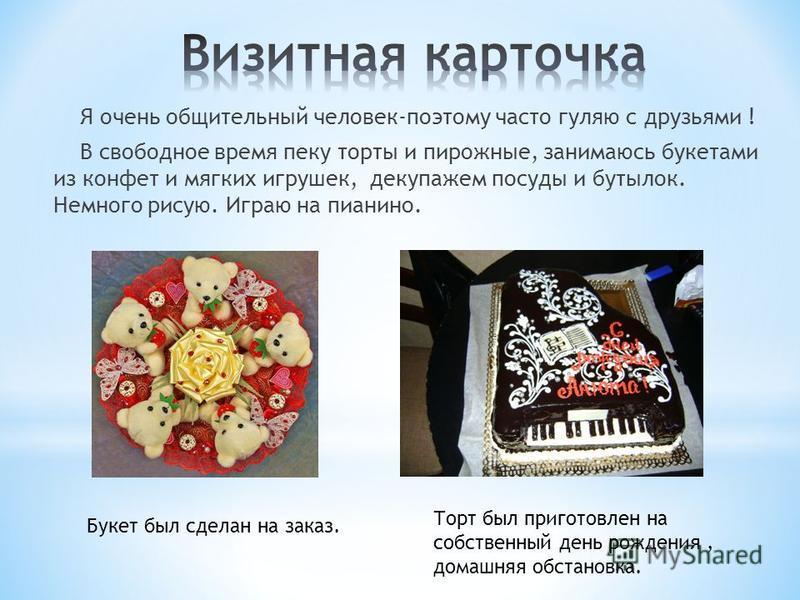 Я очень общительный человек-поэтому часто гуляю с друзьями ! В свободное время пеку торты и пирожные, занимаюсь букетами из конфет и мягких игрушек, декупажем посуды и бутылок. Немного рисую. Играю на пианино. Торт был приготовлен на собственный день