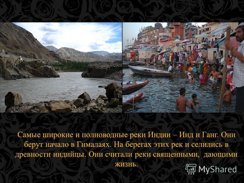 Самые широкие и полноводные реки Индии – Инд и Ганг. Они берут начало в Гималаях. На берегах этих рек и селились в древности индийцы. Они считали реки священными, дающими жизнь.