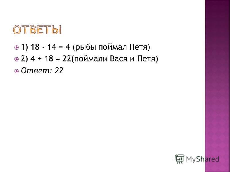 1) 18 - 14 = 4 (рыбы поймал Петя) 2) 4 + 18 = 22(поймали Вася и Петя) Ответ: 22