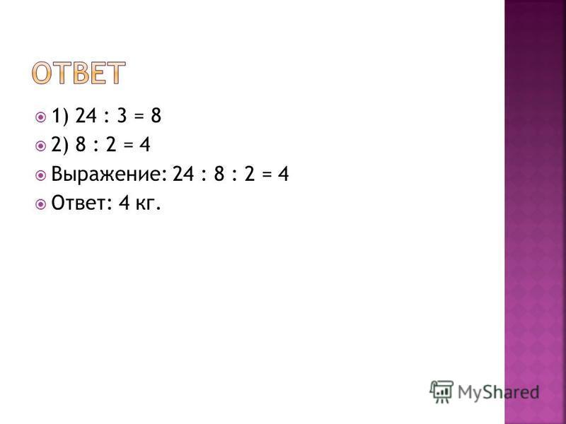 1) 24 : 3 = 8 2) 8 : 2 = 4 Выражение: 24 : 8 : 2 = 4 Ответ: 4 кг.