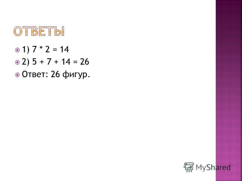 1) 7 * 2 = 14 2) 5 + 7 + 14 = 26 Ответ: 26 фигур.
