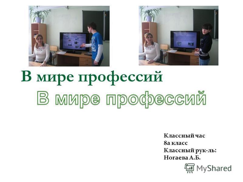 В мире профессий Классный час 8 а класс Классный рук-ль: Ногаева А.Б.