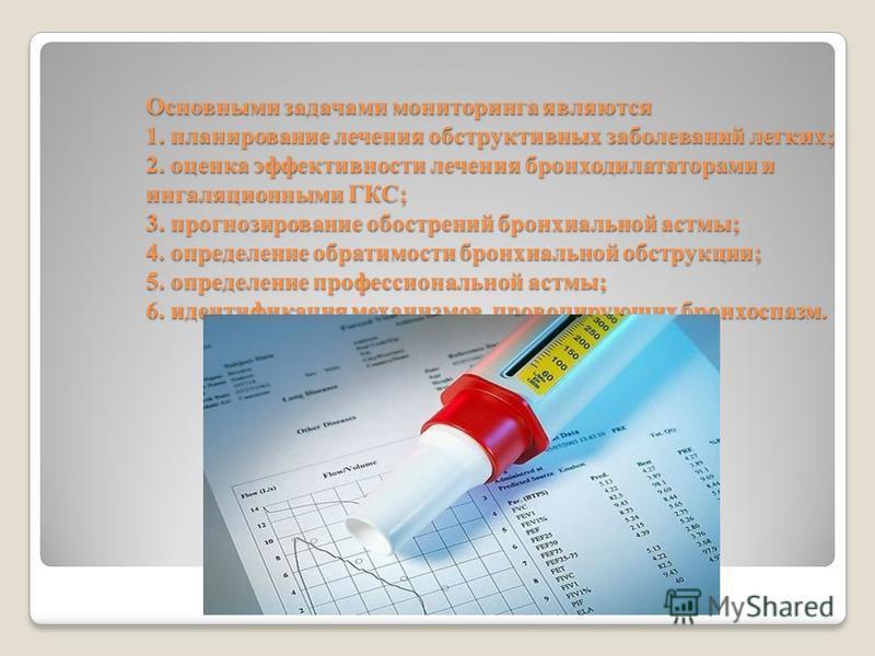 Основными задачами мониторинга являются 1. планирование лечения обструктивных заболеваний легких; 2. оценка эффективности лечения бронходилататорами и ингаляционными ГКС; 3. прогнозирование обострений бронхиальной астмы; 4. определение обратимости бр