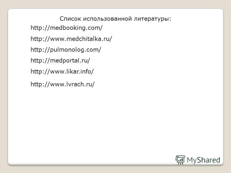 Список использованной литературы: http://pulmonolog.com/ http://www.likar.info/ http://www.medchitalka.ru/ http://medbooking.com/ http://medportal.ru/ http://www.lvrach.ru/