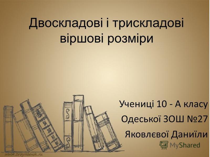Двоскладові і трискладові віршові розміри Учениці 10 - А класу Одеської ЗОШ 27 Яковлєвої Даниїли