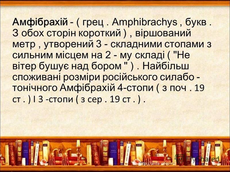 Амфібрахій - ( грец. Amphibrachys, букв. З обох сторін короткий ), віршований метр, утворений 3 - складними стопами з сильним місцем на 2 - му складі (