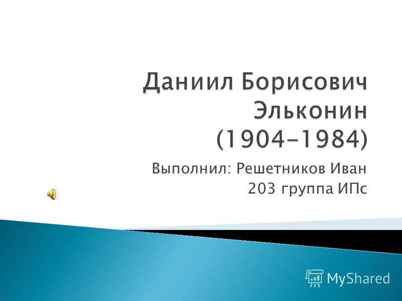 Выполнил: Решетников Иван 203 группа ИПс