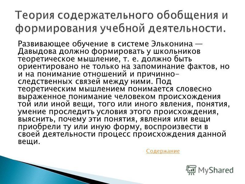 Развивающее обучение в системе Эльконина Давыдова должно формировать у школьников теоретическое мышление, т. e. должно быть ориентировано не только на запоминание фактов, но и на понимание отношений и причинно- следственных связей между ними. Под тео