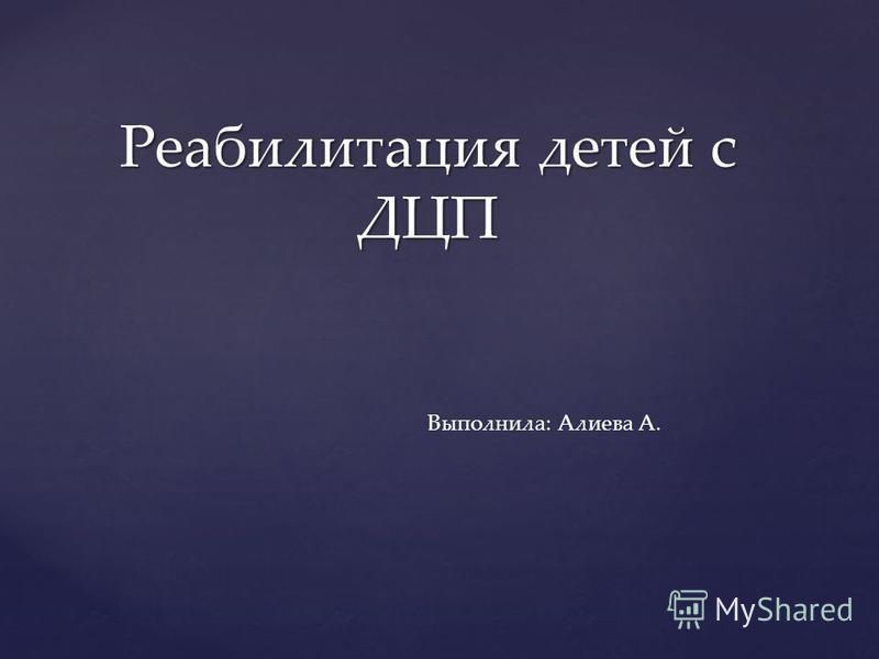 Реабилитация детей с ДЦП Выполнила: Алиева А.