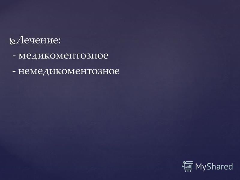Лечение: - медикаментозное - немедикаментозное
