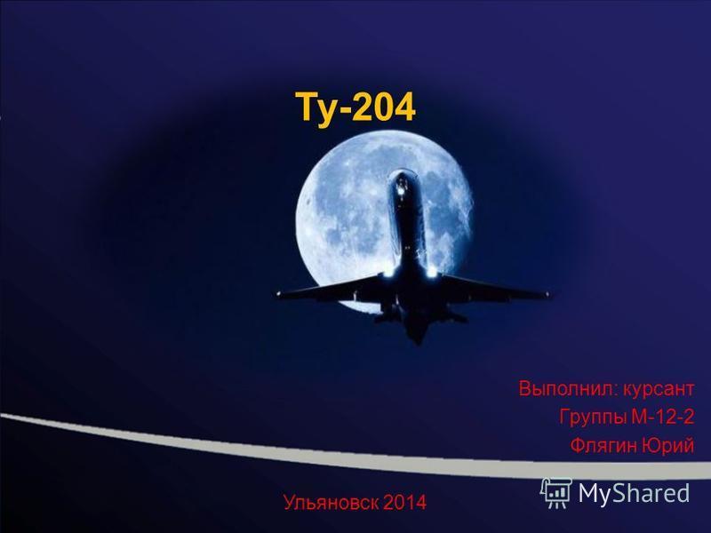 Ту-204 Выполнил: курсант Группы М-12-2 Флягин Юрий Ульяновск 2014