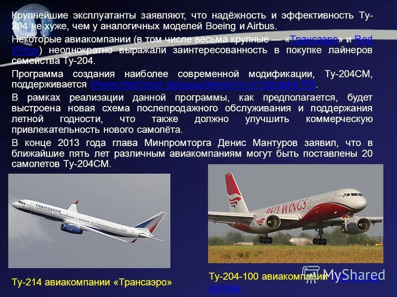 Крупнейшие эксплуатанты заявляют, что надёжность и эффективность Ту- 204 не хуже, чем у аналогичных моделей Boeing и Airbus. Некоторые авиакомпании (в том числе весьма крупные «Трансаэро» и Red Wings) неоднократно выражали заинтересованность в покупк
