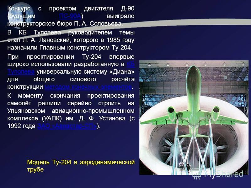 Конкурс с проектом двигателя Д-90 (будущим ПС-90А) выиграло конструкторское бюро П. А. Соловьева.ПС-90А В КБ Туполева руководителем темы стал Л. А. Лановский, которого в 1985 году назначили Главным конструктором Ту-204. При проектировании Ту-204 впер