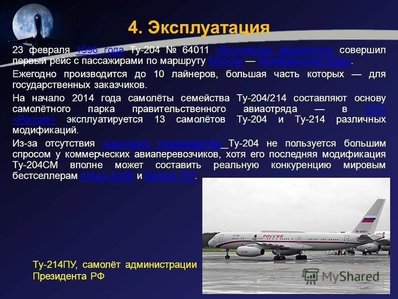 4. Эксплуатация 23 февраля 1996 года Ту-204 64011 «Внуковских авиалиний» совершил первый рейс с пассажирами по маршруту Москва Минеральные Воды.1996 года«Внуковских авиалиний»Москва Минеральные Воды Ежегодно производится до 10 лайнеров, большая часть