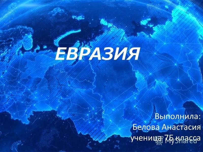 ЕВРАЗИЯ Выполнила: Белова Анастасия ученица 7Б класса