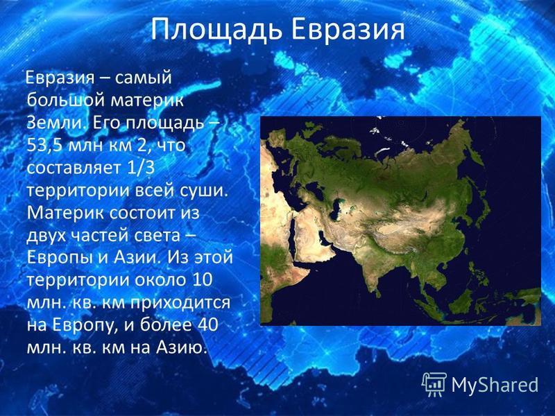 Площадь Евразия Евразия – самый большой материк Земли. Его площадь – 53,5 млн км 2, что составляет 1/3 территории всей суши. Материк состоит из двух частей света – Европы и Азии. Из этой территории около 10 млн. кв. км приходится на Европу, и более 4