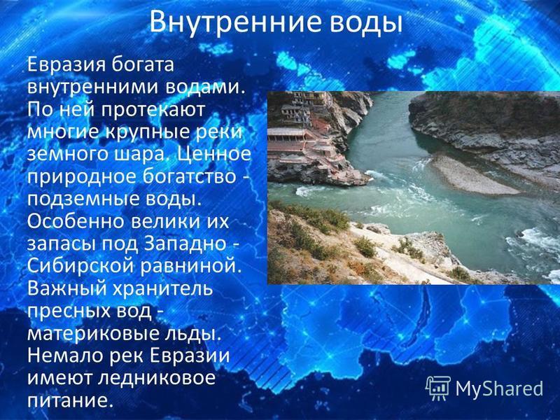 Внутренние воды Евразия богата внутренними водами. По ней протекают многие крупные реки земного шара. Ценное природное богатство - подземные воды. Особенно велики их запасы под Западно - Сибирской равниной. Важный хранитель пресных вод - материковые
